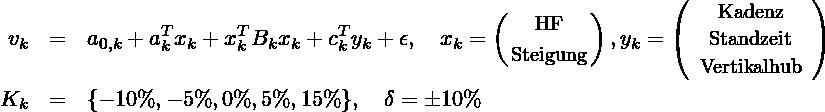 \begin{eqnarray*} v_k & =& a_{0,k} + a_k^T x_k+ x^T_k B_k x_k +c_k^Ty_k+\epsilon,\quad  x_k= \left( { \mbox{\small HF} \atop  \mbox{\small Steigung} } \right), y_k= \left( \begin{array}{c}\mbox{\small Kadenz}\\\mbox{\small Standzeit}\\\mbox{\small Vertikalhub}\\\end{array} \right)\\ K_k &= &\{-10\%, -5\%, 0\%, 5\%, 15\%\}, \quad \delta = \pm10\% \end{eqnarray*}