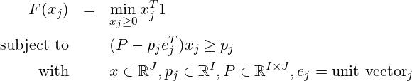 \begin{eqnarray*} F(x_j) & =& \min\limits_{x_j\ge 0} x^T_j 1\\ \mbox{subject to} & & (P-p_j e_j^T) x_j \ge p_j\\ \mbox{with} & & x \in \mathbb{R}^{J}, p_j \in \mathbb{R}^{I},% P \in \mathbb{R}^{I \times J}, e_j=\mbox{unit vector}_j \end{eqnarray*}